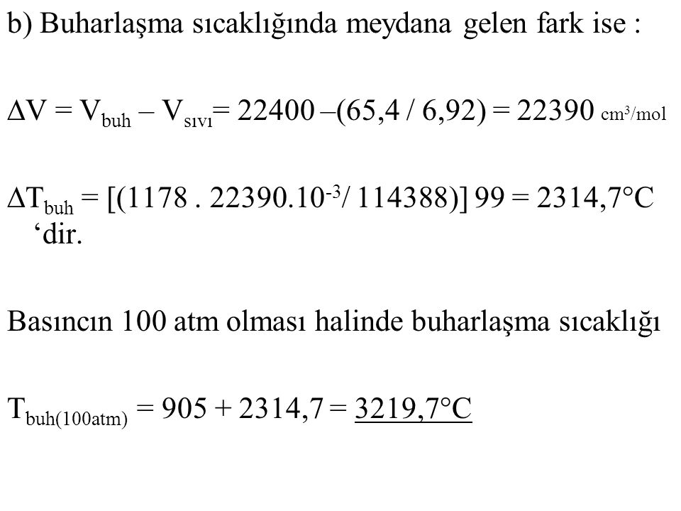 b) Buharlaşma sıcaklığında meydana gelen fark ise : ∆V = Vbuh – Vsıvı= 22400 –(65,4 / 6,92) = 22390 cm3/mol ∆Tbuh = [(1178 .